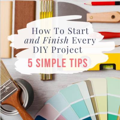 How to Start and Finish Every DIY Project – 5 Simple Tips
