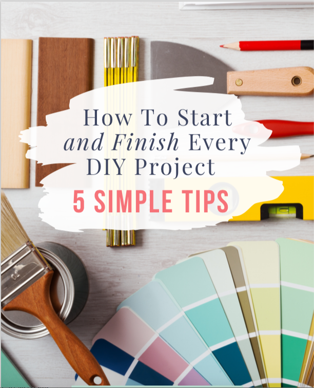 How to Start and Finish Every DIY Project – 5 Simple Tips to Check Off your DIY To Do List