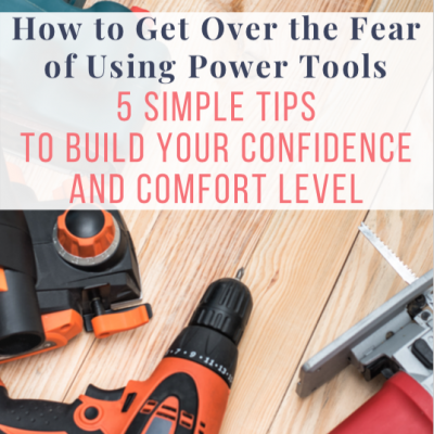 How to Get Over the Fear of Using Power Tools – 5 Simple Tips to Build Your Confidence and Comfort Level